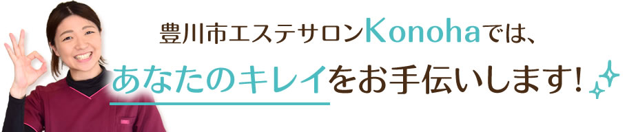 豊川市エステサロンkonohaでは、あなたのキレイをお手伝いします